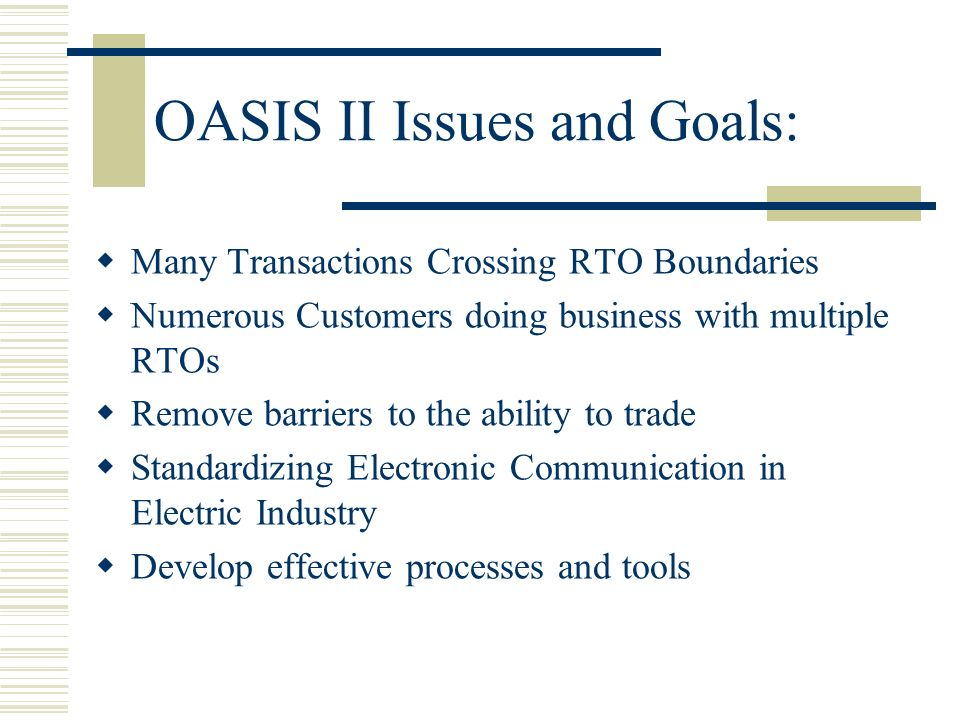 OASIS II Issues and Goals: Many Transactions Crossing RTO Boundaries Numerous Customers doing business with multiple RTOs Remove barriers to the abili