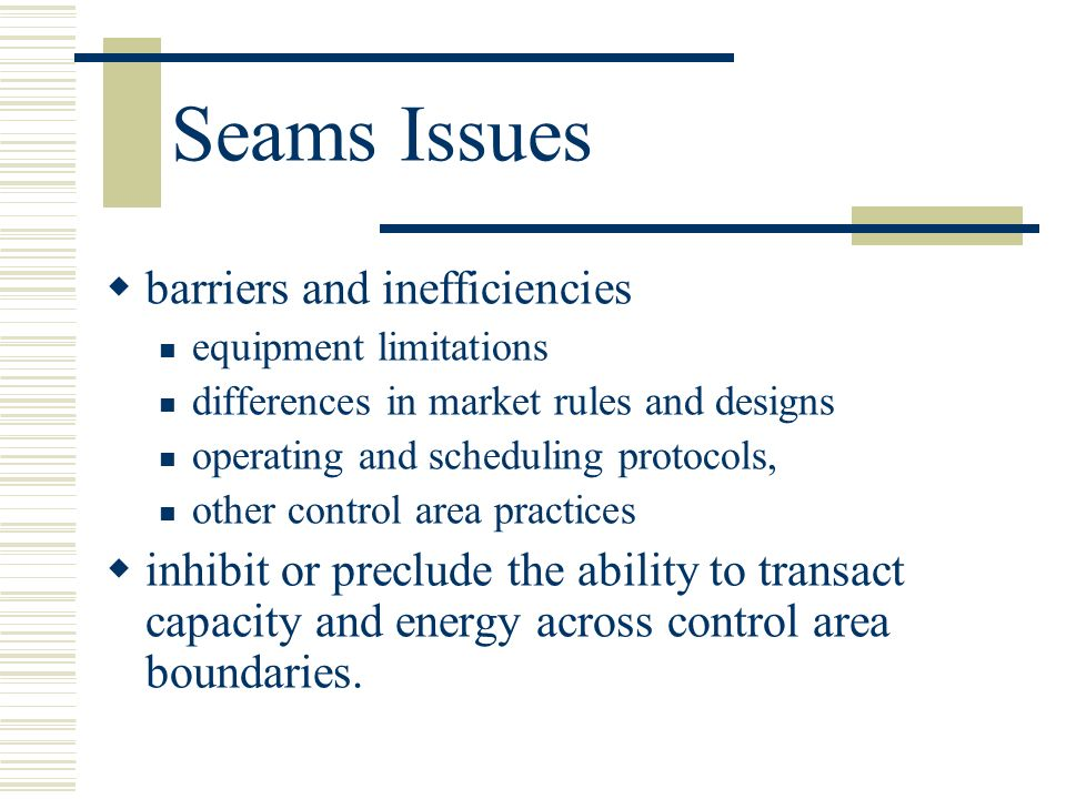 Seams Issues barriers and inefficiencies equipment limitations differences in market rules and designs operating and scheduling protocols, other contr