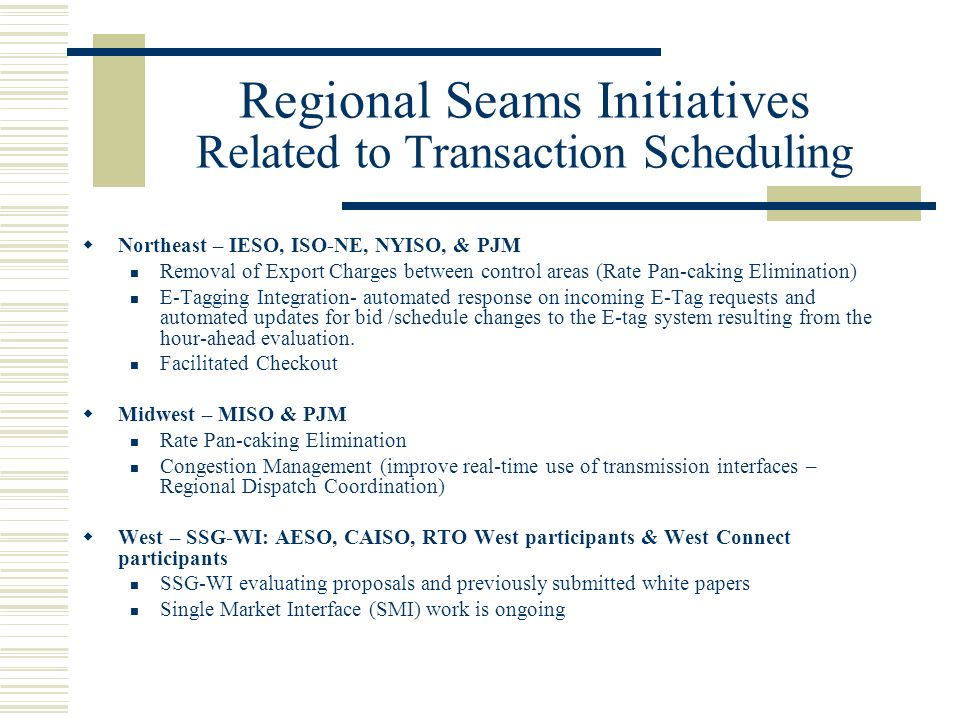 Regional Seams Initiatives Related to Transaction Scheduling Northeast – IESO, ISO-NE, NYISO, & PJM Removal of Export Charges between control areas (Rate Pan-caking Elimination) E-Tagging Integration- automated response on incoming E-Tag requests and automated updates for bid /schedule changes to the E-tag system resulting from the hour-ahead evaluation.