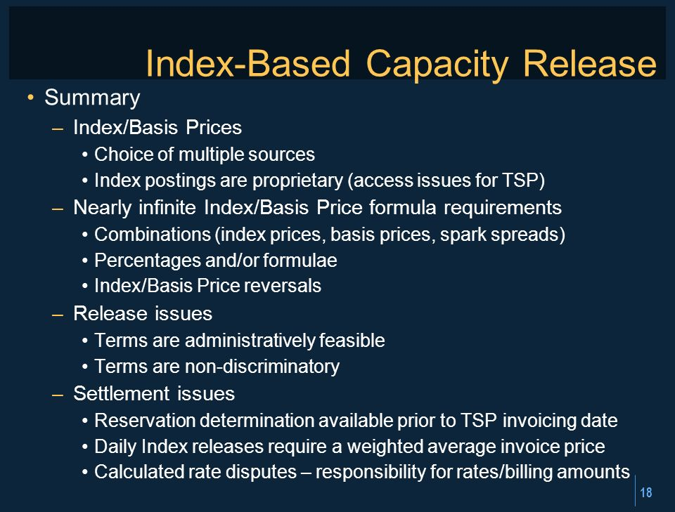 18 Index-Based Capacity Release Summary –Index/Basis Prices Choice of multiple sources Index postings are proprietary (access issues for TSP) –Nearly infinite Index/Basis Price formula requirements Combinations (index prices, basis prices, spark spreads) Percentages and/or formulae Index/Basis Price reversals –Release issues Terms are administratively feasible Terms are non-discriminatory –Settlement issues Reservation determination available prior to TSP invoicing date Daily Index releases require a weighted average invoice price Calculated rate disputes – responsibility for rates/billing amounts