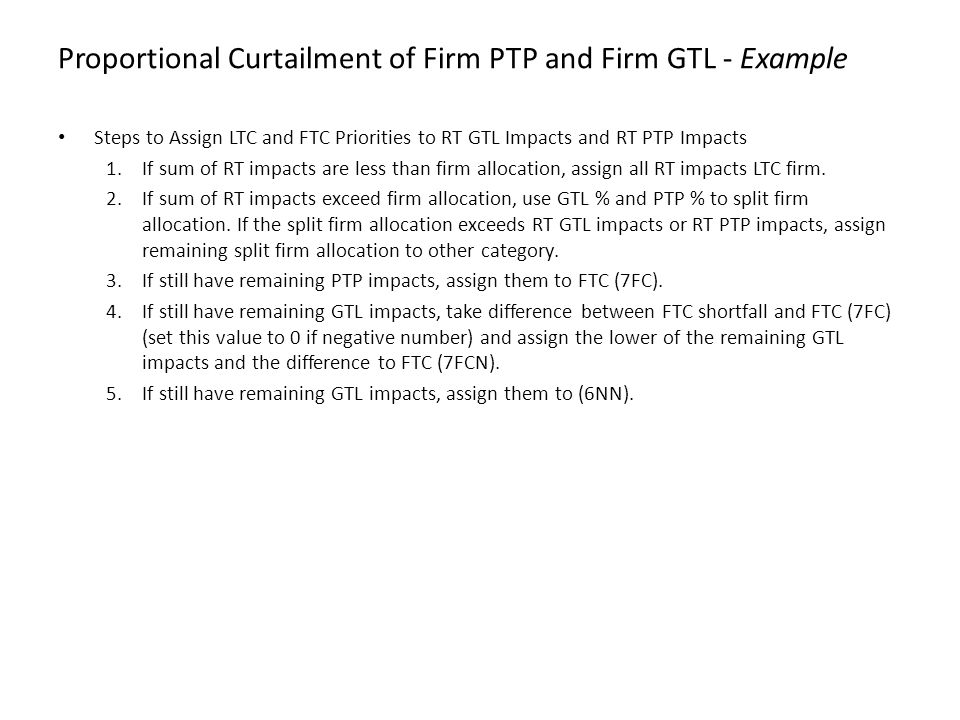 Proportional Curtailment of Firm PTP and Firm GTL - Example Steps to Assign LTC and FTC Priorities to RT GTL Impacts and RT PTP Impacts 1.If sum of RT impacts are less than firm allocation, assign all RT impacts LTC firm.