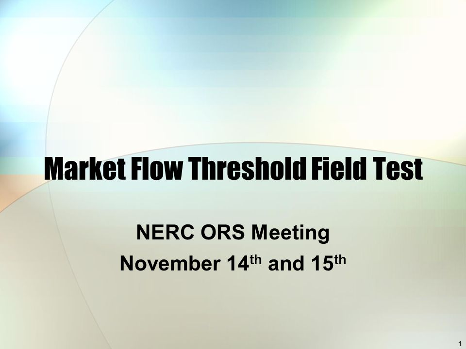 1 Market Flow Threshold Field Test NERC ORS Meeting November 14 th and 15 th