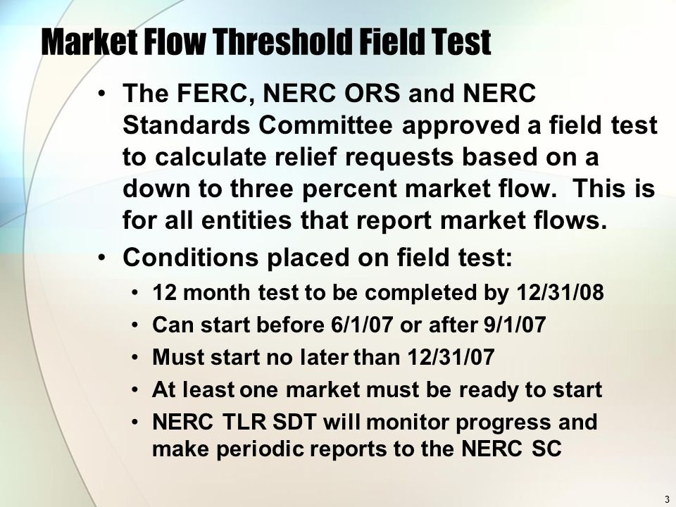 3 Market Flow Threshold Field Test The FERC, NERC ORS and NERC Standards Committee approved a field test to calculate relief requests based on a down to three percent market flow.
