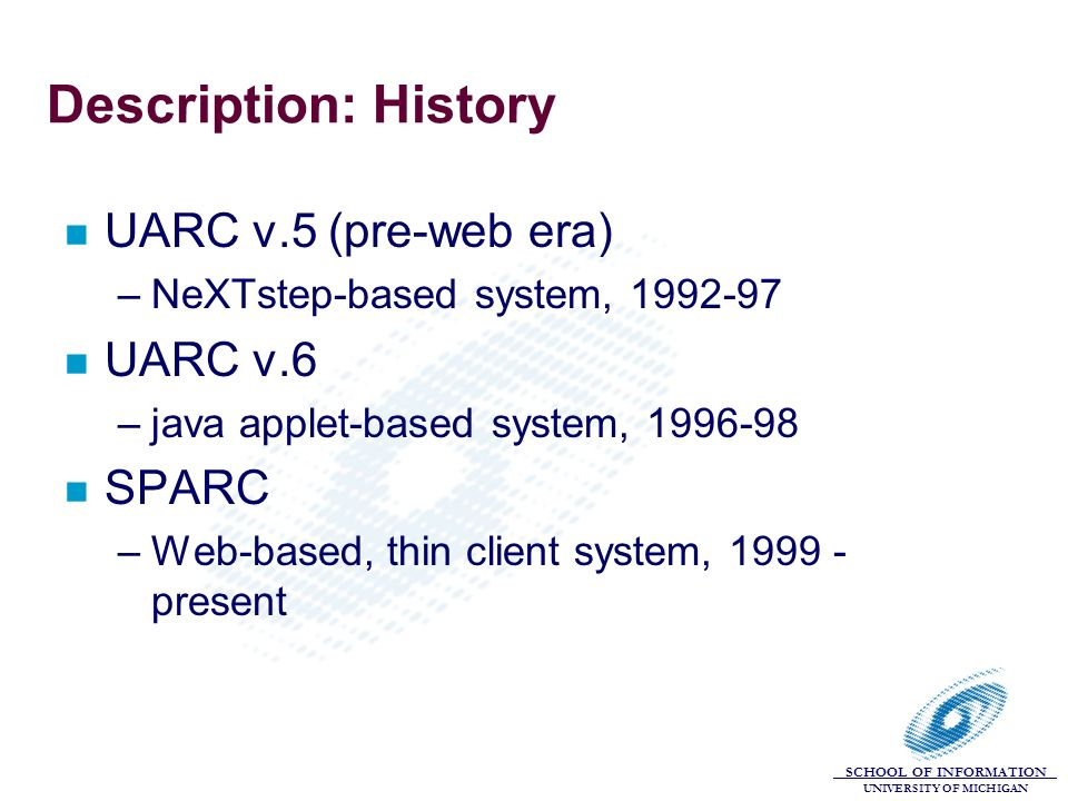 SCHOOL OF INFORMATION UNIVERSITY OF MICHIGAN Description: History n UARC v.5 (pre-web era) –NeXTstep-based system, 1992-97 n UARC v.6 –java applet-bas