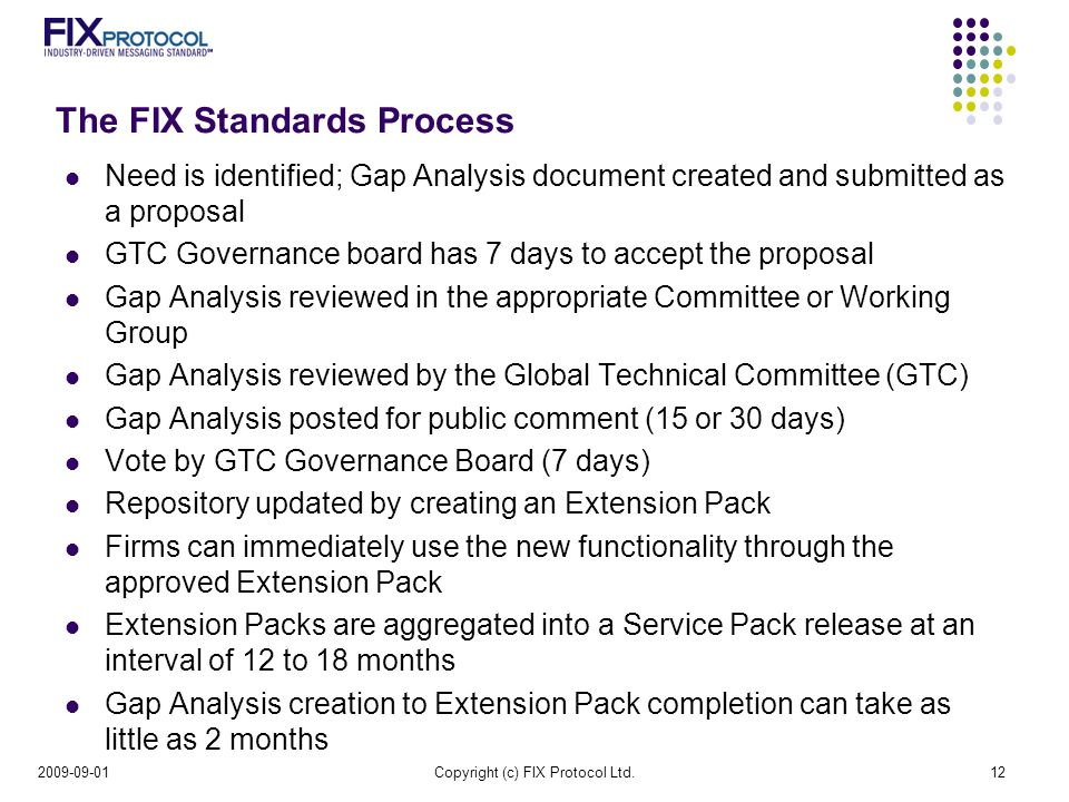 The FIX Standards Process Need is identified; Gap Analysis document created and submitted as a proposal GTC Governance board has 7 days to accept the proposal Gap Analysis reviewed in the appropriate Committee or Working Group Gap Analysis reviewed by the Global Technical Committee (GTC) Gap Analysis posted for public comment (15 or 30 days) Vote by GTC Governance Board (7 days) Repository updated by creating an Extension Pack Firms can immediately use the new functionality through the approved Extension Pack Extension Packs are aggregated into a Service Pack release at an interval of 12 to 18 months Gap Analysis creation to Extension Pack completion can take as little as 2 months Copyright (c) FIX Protocol Ltd.