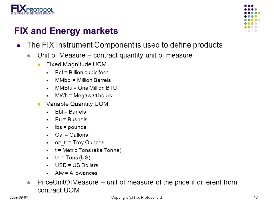 FIX and Energy markets The FIX Instrument Component is used to define products Unit of Measure – contract quantity unit of measure Fixed Magnitude UOM Bcf = Billion cubic feet MMbbl = Million Barrels MMBtu = One Million BTU MWh = Megawatt hours Variable Quantity UOM Bbl = Barrels Bu = Bushels lbs = pounds Gal = Gallons oz_tr = Troy Ounces t = Metric Tons (aka Tonne) tn = Tons (US) USD = US Dollars Alw = Allowances PriceUnitOfMeasure – unit of measure of the price if different from contract UOM Copyright (c) FIX Protocol Ltd.