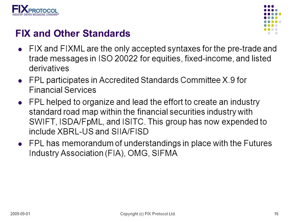 FIX and Other Standards FIX and FIXML are the only accepted syntaxes for the pre-trade and trade messages in ISO for equities, fixed-income, and listed derivatives FPL participates in Accredited Standards Committee X.9 for Financial Services FPL helped to organize and lead the effort to create an industry standard road map within the financial securities industry with SWIFT, ISDA/FpML, and ISITC.