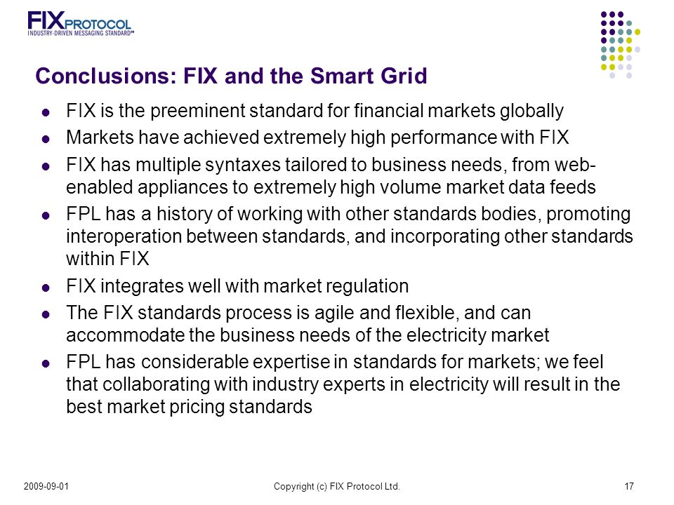 Conclusions: FIX and the Smart Grid FIX is the preeminent standard for financial markets globally Markets have achieved extremely high performance with FIX FIX has multiple syntaxes tailored to business needs, from web- enabled appliances to extremely high volume market data feeds FPL has a history of working with other standards bodies, promoting interoperation between standards, and incorporating other standards within FIX FIX integrates well with market regulation The FIX standards process is agile and flexible, and can accommodate the business needs of the electricity market FPL has considerable expertise in standards for markets; we feel that collaborating with industry experts in electricity will result in the best market pricing standards Copyright (c) FIX Protocol Ltd.