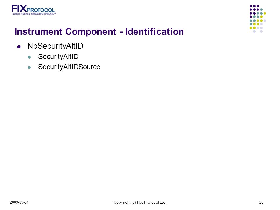 Instrument Component - Identification NoSecurityAltID SecurityAltID SecurityAltIDSource Copyright (c) FIX Protocol Ltd.20