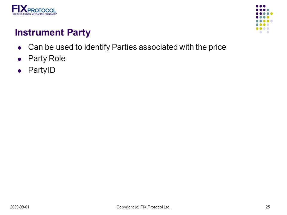 Instrument Party Can be used to identify Parties associated with the price Party Role PartyID Copyright (c) FIX Protocol Ltd.25