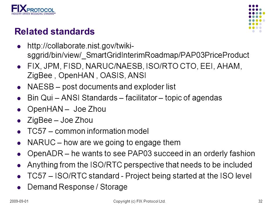 Related standards   sggrid/bin/view/_SmartGridInterimRoadmap/PAP03PriceProduct FIX, JPM, FISD, NARUC/NAESB, ISO/RTO CTO, EEI, AHAM, ZigBee, OpenHAN, OASIS, ANSI NAESB – post documents and exploder list Bin Qui – ANSI Standards – facilitator – topic of agendas OpenHAN – Joe Zhou ZigBee – Joe Zhou TC57 – common information model NARUC – how are we going to engage them OpenADR – he wants to see PAP03 succeed in an orderly fashion Anything from the ISO/RTC perspective that needs to be included TC57 – ISO/RTC standard - Project being started at the ISO level Demand Response / Storage Copyright (c) FIX Protocol Ltd.32