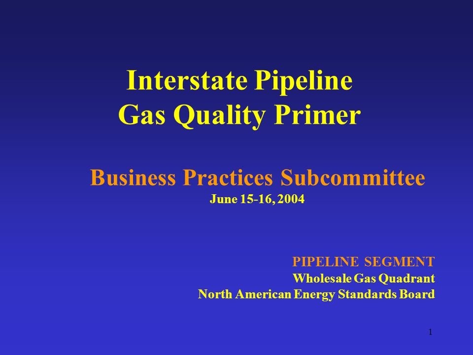 1 Interstate Pipeline Gas Quality Primer Business Practices Subcommittee June 15-16, 2004 PIPELINE SEGMENT Wholesale Gas Quadrant North American Energy Standards Board
