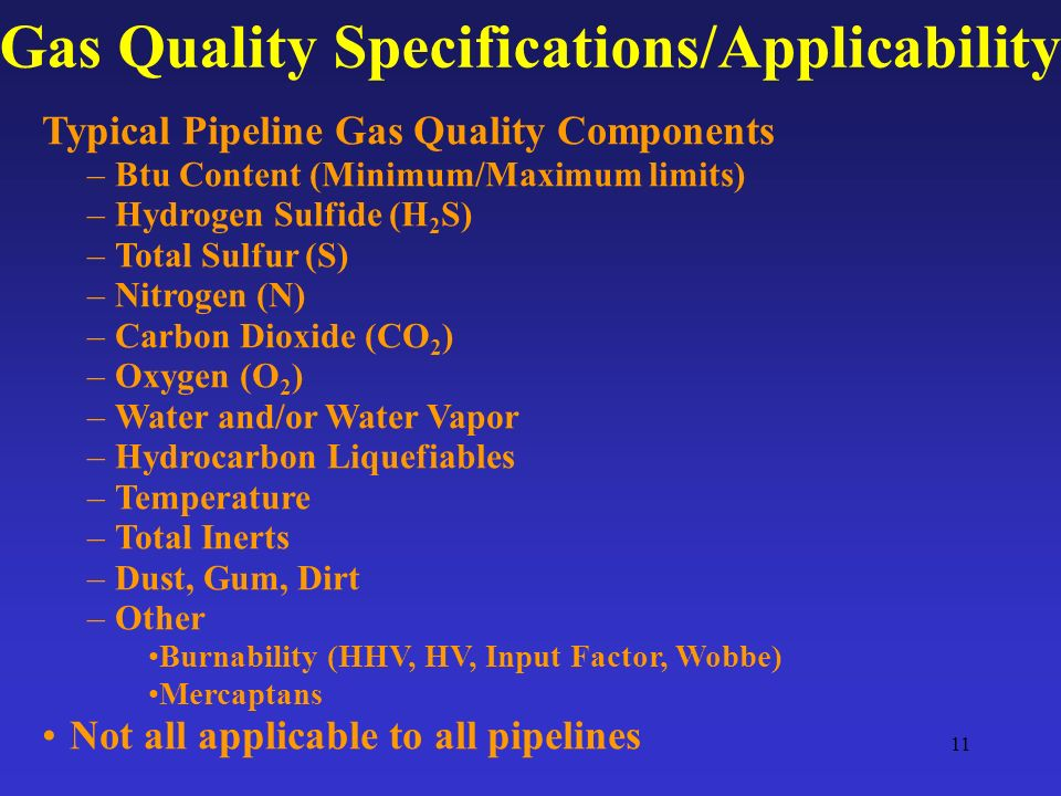 11 Gas Quality Specifications/Applicability Typical Pipeline Gas Quality Components –Btu Content (Minimum/Maximum limits) –Hydrogen Sulfide (H 2 S) –Total Sulfur (S) –Nitrogen (N) –Carbon Dioxide (CO 2 ) –Oxygen (O 2 ) –Water and/or Water Vapor –Hydrocarbon Liquefiables –Temperature –Total Inerts –Dust, Gum, Dirt –Other Burnability (HHV, HV, Input Factor, Wobbe) Mercaptans Not all applicable to all pipelines