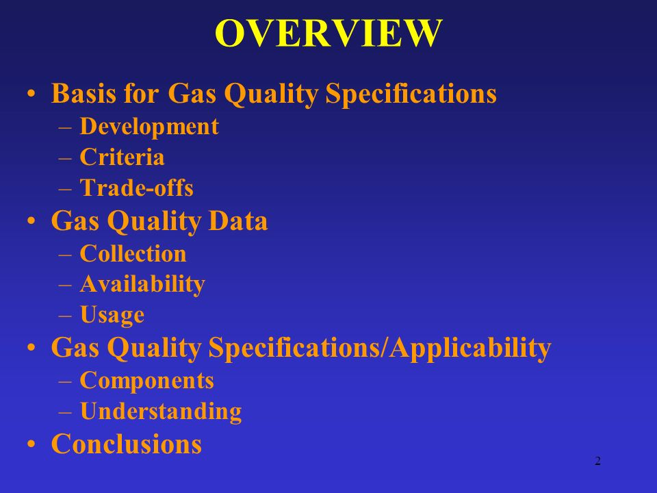 2 OVERVIEW Basis for Gas Quality Specifications –Development –Criteria –Trade-offs Gas Quality Data –Collection –Availability –Usage Gas Quality Specifications/Applicability –Components –Understanding Conclusions