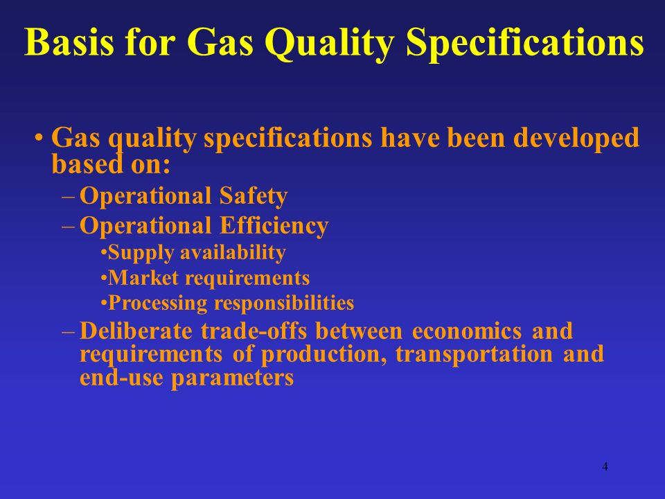 4 Gas quality specifications have been developed based on: –Operational Safety –Operational Efficiency Supply availability Market requirements Processing responsibilities –Deliberate trade-offs between economics and requirements of production, transportation and end-use parameters Basis for Gas Quality Specifications