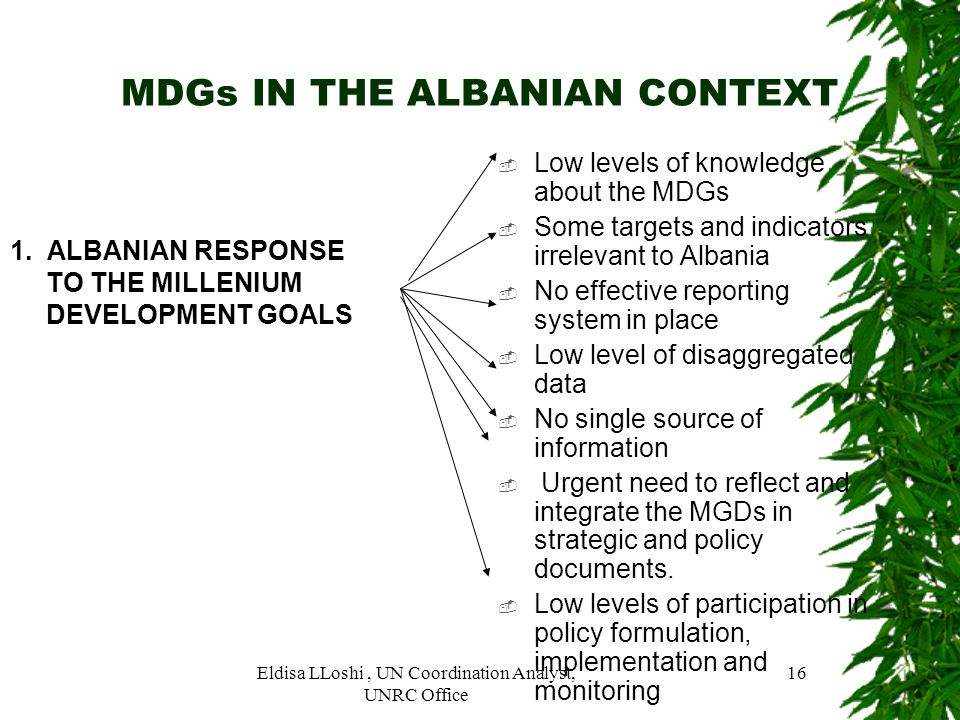 Eldisa LLoshi, UN Coordination Analyst, UNRC Office 16 MDGs IN THE ALBANIAN CONTEXT 1. ALBANIAN RESPONSE TO THE MILLENIUM DEVELOPMENT GOALS Low levels