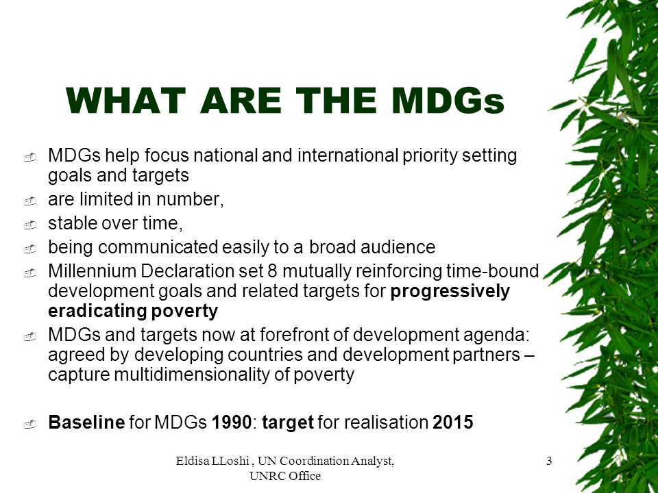 Eldisa LLoshi, UN Coordination Analyst, UNRC Office 3 WHAT ARE THE MDGs MDGs help focus national and international priority setting goals and targets