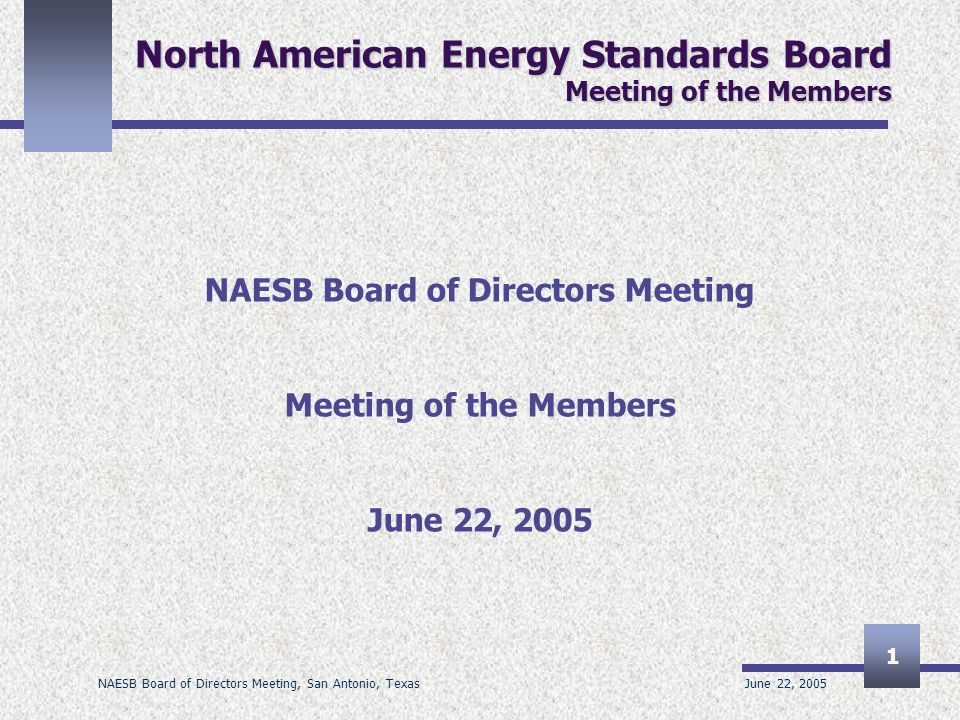 June 22, 2005 NAESB Board of Directors Meeting, San Antonio, Texas 1 North American Energy Standards Board Meeting of the Members NAESB Board of Direc