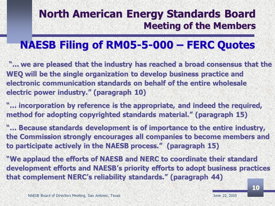 June 22, 2005 NAESB Board of Directors Meeting, San Antonio, Texas 10 North American Energy Standards Board Meeting of the Members NAESB Filing of RM – FERC Quotes...