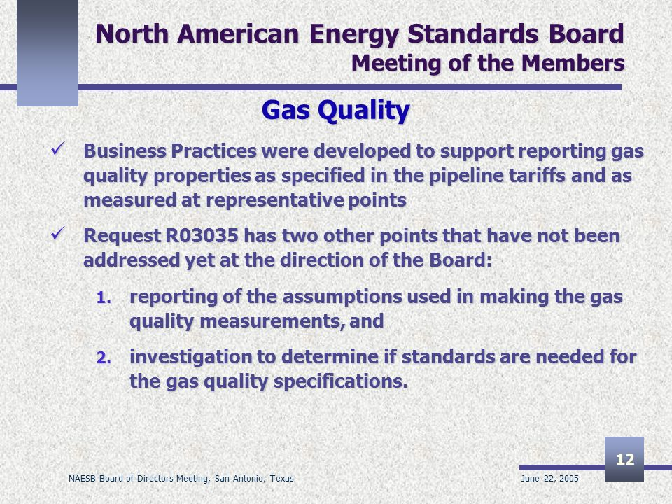 June 22, 2005 NAESB Board of Directors Meeting, San Antonio, Texas 12 North American Energy Standards Board Meeting of the Members Gas Quality Business Practices were developed to support reporting gas quality properties as specified in the pipeline tariffs and as measured at representative points Business Practices were developed to support reporting gas quality properties as specified in the pipeline tariffs and as measured at representative points Request R03035 has two other points that have not been addressed yet at the direction of the Board: Request R03035 has two other points that have not been addressed yet at the direction of the Board: 1.