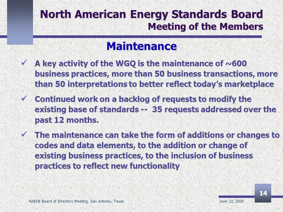 June 22, 2005 NAESB Board of Directors Meeting, San Antonio, Texas 14 North American Energy Standards Board Meeting of the Members Maintenance A key activity of the WGQ is the maintenance of ~600 business practices, more than 50 business transactions, more than 50 interpretations to better reflect todays marketplace A key activity of the WGQ is the maintenance of ~600 business practices, more than 50 business transactions, more than 50 interpretations to better reflect todays marketplace Continued work on a backlog of requests to modify the existing base of standards requests addressed over the past 12 months.