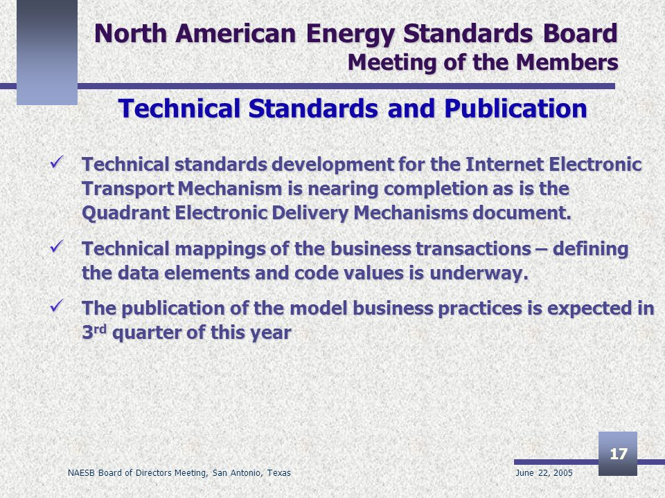 June 22, 2005 NAESB Board of Directors Meeting, San Antonio, Texas 17 North American Energy Standards Board Meeting of the Members Technical Standards and Publication Technical standards development for the Internet Electronic Transport Mechanism is nearing completion as is the Quadrant Electronic Delivery Mechanisms document.
