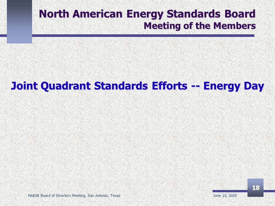 June 22, 2005 NAESB Board of Directors Meeting, San Antonio, Texas 18 North American Energy Standards Board Meeting of the Members Joint Quadrant Stan