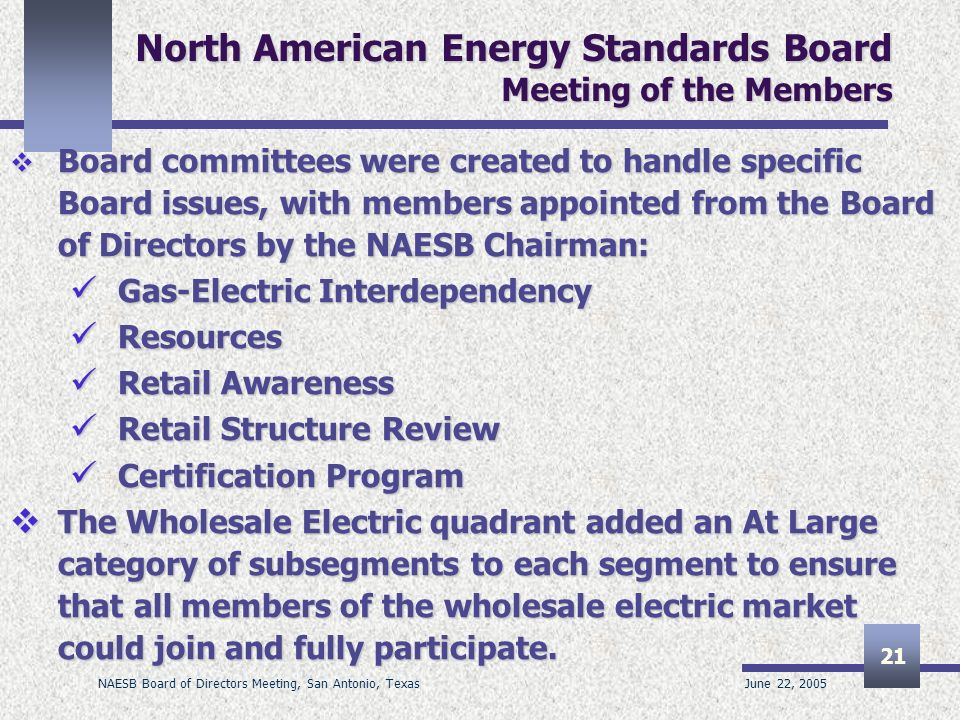 June 22, 2005 NAESB Board of Directors Meeting, San Antonio, Texas 21 North American Energy Standards Board Meeting of the Members Board committees were created to handle specific Board issues, with members appointed from the Board of Directors by the NAESB Chairman: Board committees were created to handle specific Board issues, with members appointed from the Board of Directors by the NAESB Chairman: Gas-Electric Interdependency Gas-Electric Interdependency Resources Resources Retail Awareness Retail Awareness Retail Structure Review Retail Structure Review Certification Program Certification Program The Wholesale Electric quadrant added an At Large category of subsegments to each segment to ensure that all members of the wholesale electric market could join and fully participate.