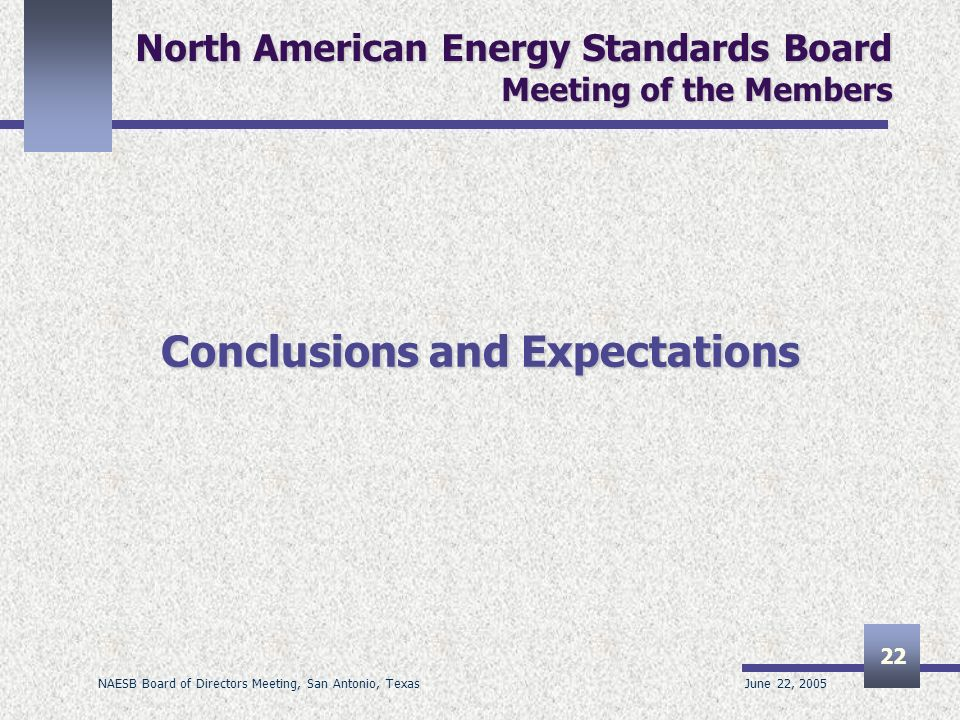 June 22, 2005 NAESB Board of Directors Meeting, San Antonio, Texas 22 North American Energy Standards Board Meeting of the Members Conclusions and Exp