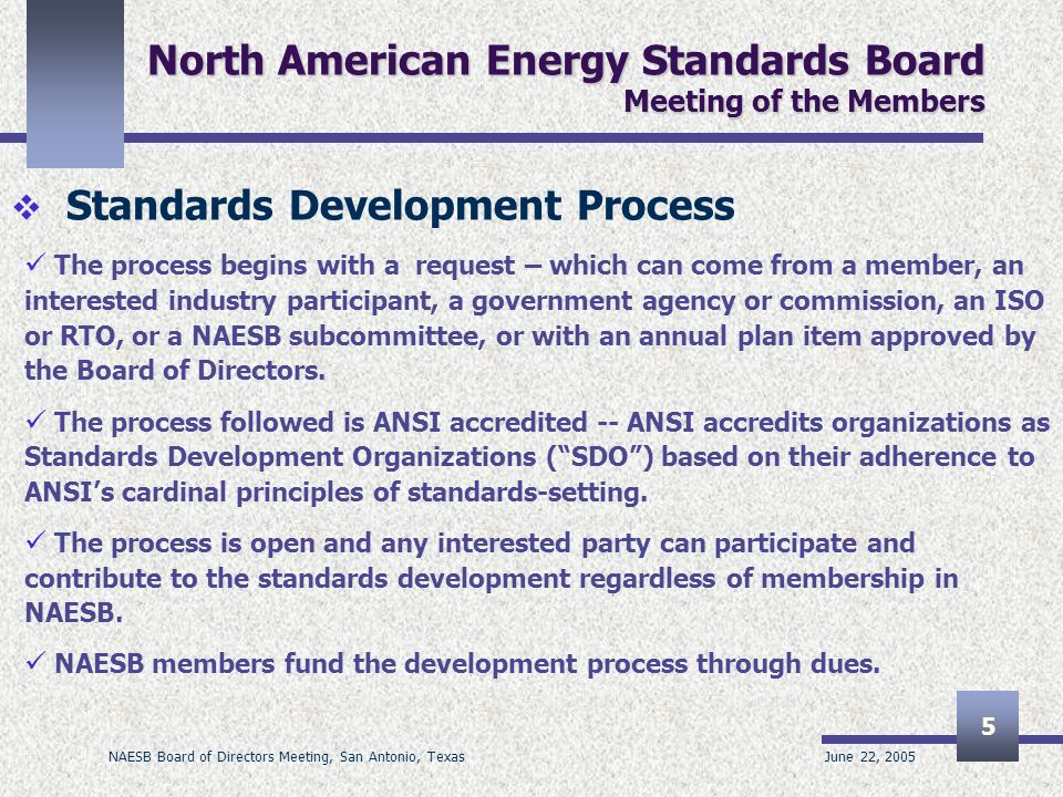 June 22, 2005 NAESB Board of Directors Meeting, San Antonio, Texas 5 North American Energy Standards Board Meeting of the Members Standards Development Process The process begins with a request – which can come from a member, an interested industry participant, a government agency or commission, an ISO or RTO, or a NAESB subcommittee, or with an annual plan item approved by the Board of Directors.