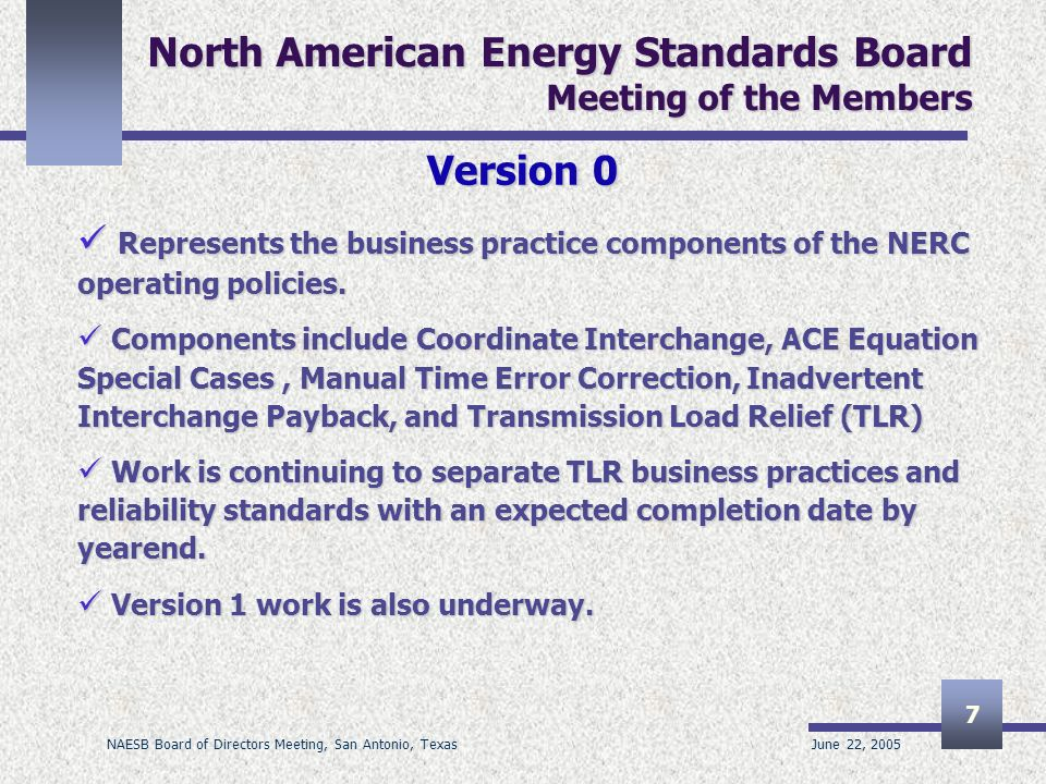 June 22, 2005 NAESB Board of Directors Meeting, San Antonio, Texas 7 North American Energy Standards Board Meeting of the Members Version 0 Represents the business practice components of the NERC operating policies.