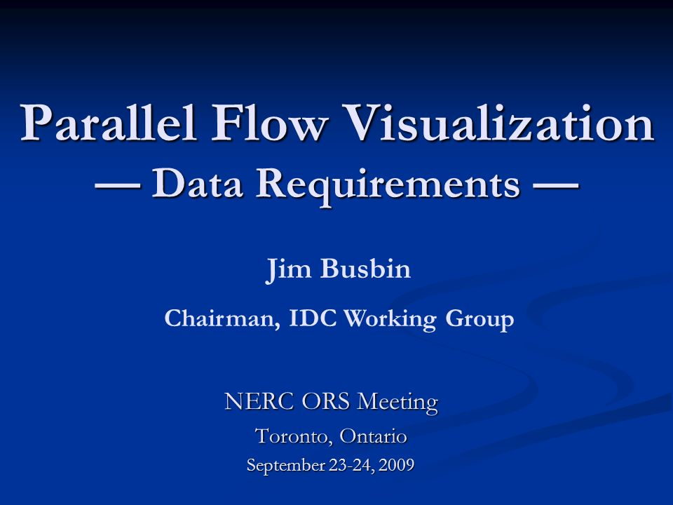 Parallel Flow Visualization Data Requirements Parallel Flow Visualization Data Requirements NERC ORS Meeting Toronto, Ontario September 23-24, 2009 Jim Busbin Chairman, IDC Working Group