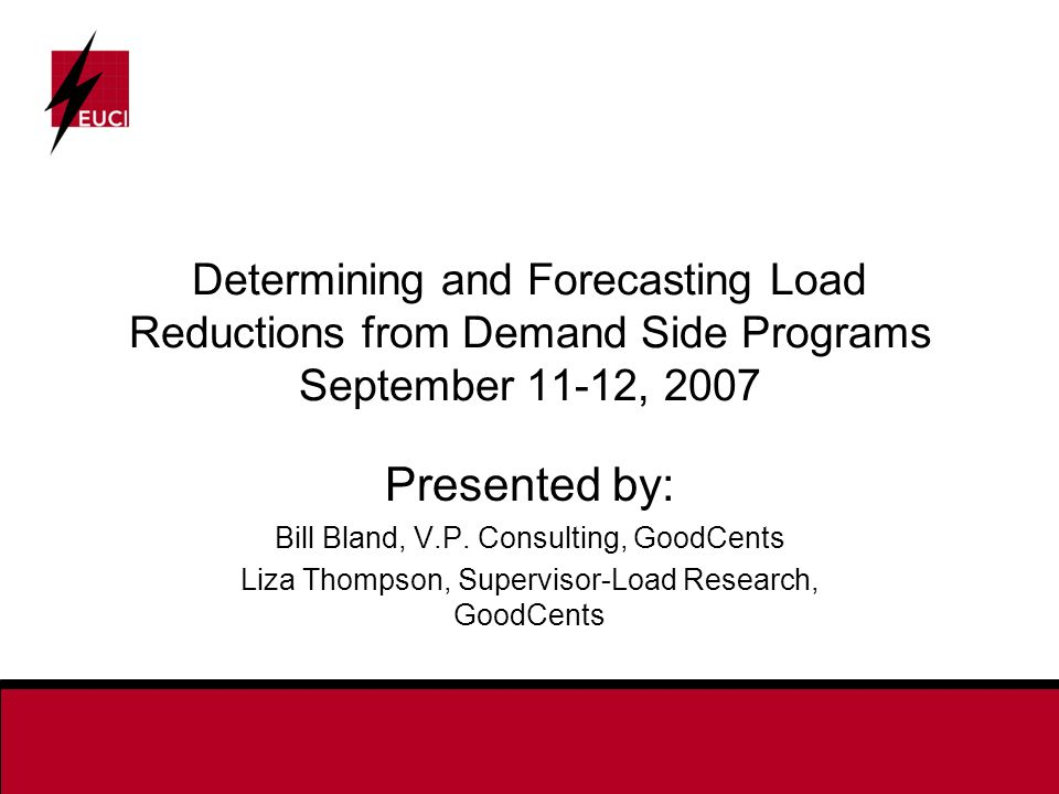 Determining and Forecasting Load Reductions from Demand Side Programs September 11-12, 2007 Presented by: Bill Bland, V.P.