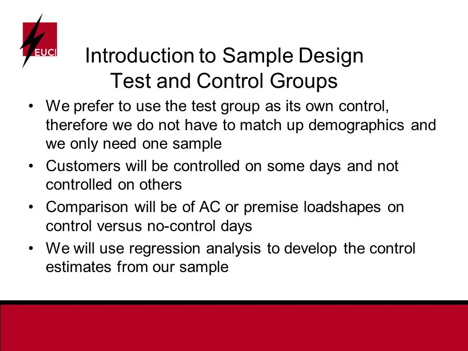 Introduction to Sample Design Test and Control Groups We prefer to use the test group as its own control, therefore we do not have to match up demographics and we only need one sample Customers will be controlled on some days and not controlled on others Comparison will be of AC or premise loadshapes on control versus no-control days We will use regression analysis to develop the control estimates from our sample