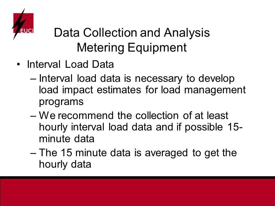 Data Collection and Analysis Metering Equipment Interval Load Data –Interval load data is necessary to develop load impact estimates for load management programs –We recommend the collection of at least hourly interval load data and if possible 15- minute data –The 15 minute data is averaged to get the hourly data