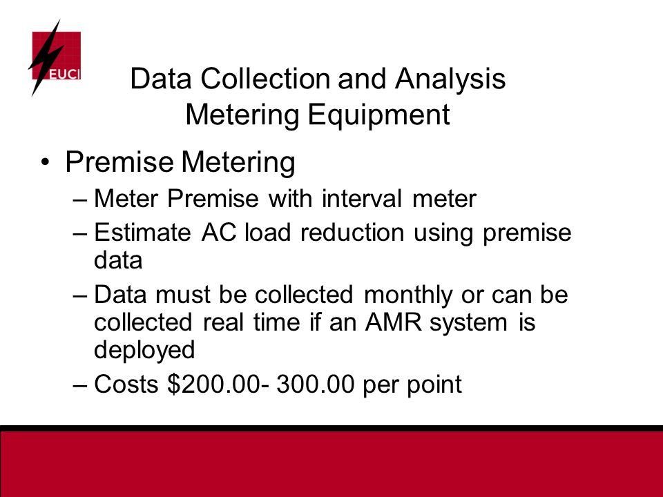 Data Collection and Analysis Metering Equipment Premise Metering –Meter Premise with interval meter –Estimate AC load reduction using premise data –Data must be collected monthly or can be collected real time if an AMR system is deployed –Costs $ per point