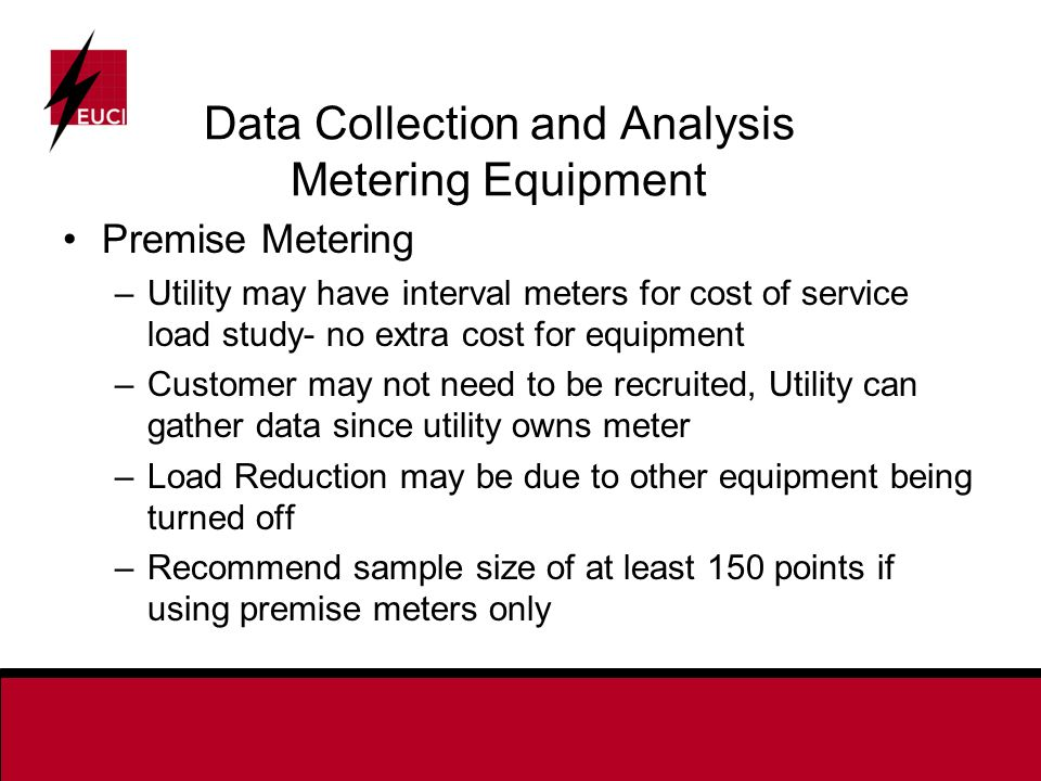 Data Collection and Analysis Metering Equipment Premise Metering –Utility may have interval meters for cost of service load study- no extra cost for equipment –Customer may not need to be recruited, Utility can gather data since utility owns meter –Load Reduction may be due to other equipment being turned off –Recommend sample size of at least 150 points if using premise meters only