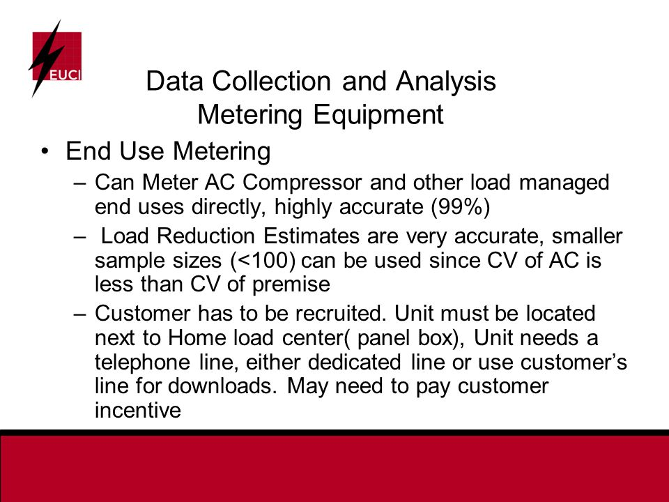 Data Collection and Analysis Metering Equipment End Use Metering –Can Meter AC Compressor and other load managed end uses directly, highly accurate (99%) – Load Reduction Estimates are very accurate, smaller sample sizes (<100) can be used since CV of AC is less than CV of premise –Customer has to be recruited.