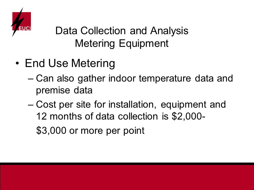 Data Collection and Analysis Metering Equipment End Use Metering –Can also gather indoor temperature data and premise data –Cost per site for installation, equipment and 12 months of data collection is $2,000- $3,000 or more per point