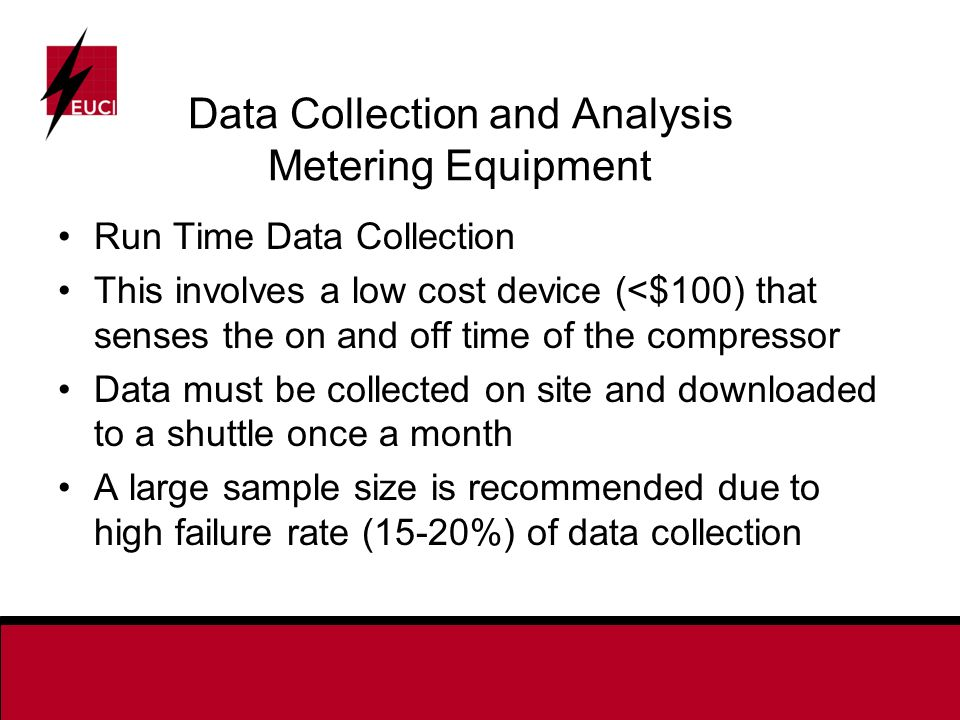 Run Time Data Collection This involves a low cost device (<$100) that senses the on and off time of the compressor Data must be collected on site and downloaded to a shuttle once a month A large sample size is recommended due to high failure rate (15-20%) of data collection