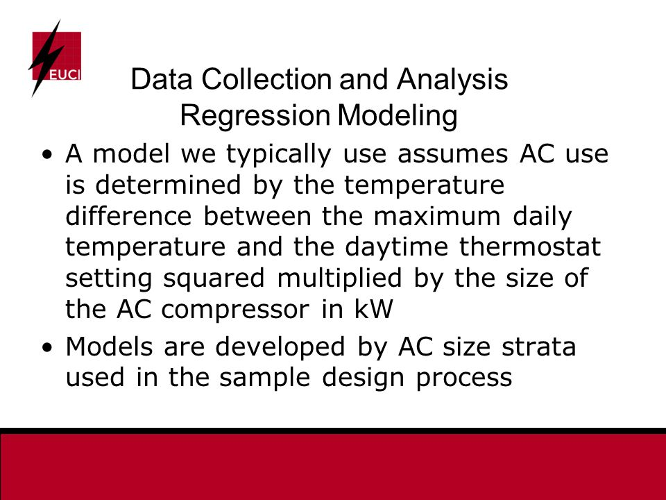 Data Collection and Analysis Regression Modeling A model we typically use assumes AC use is determined by the temperature difference between the maximum daily temperature and the daytime thermostat setting squared multiplied by the size of the AC compressor in kW Models are developed by AC size strata used in the sample design process