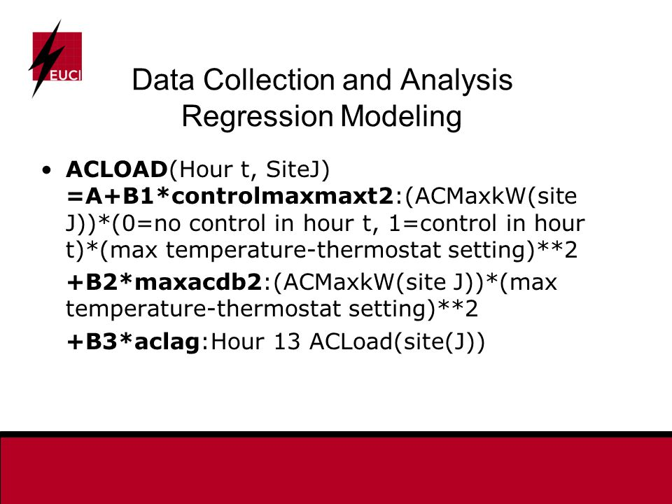 Data Collection and Analysis Regression Modeling ACLOAD(Hour t, SiteJ) =A+B1*controlmaxmaxt2:(ACMaxkW(site J))*(0=no control in hour t, 1=control in hour t)*(max temperature-thermostat setting)**2 +B2*maxacdb2:(ACMaxkW(site J))*(max temperature-thermostat setting)**2 +B3*aclag:Hour 13 ACLoad(site(J))