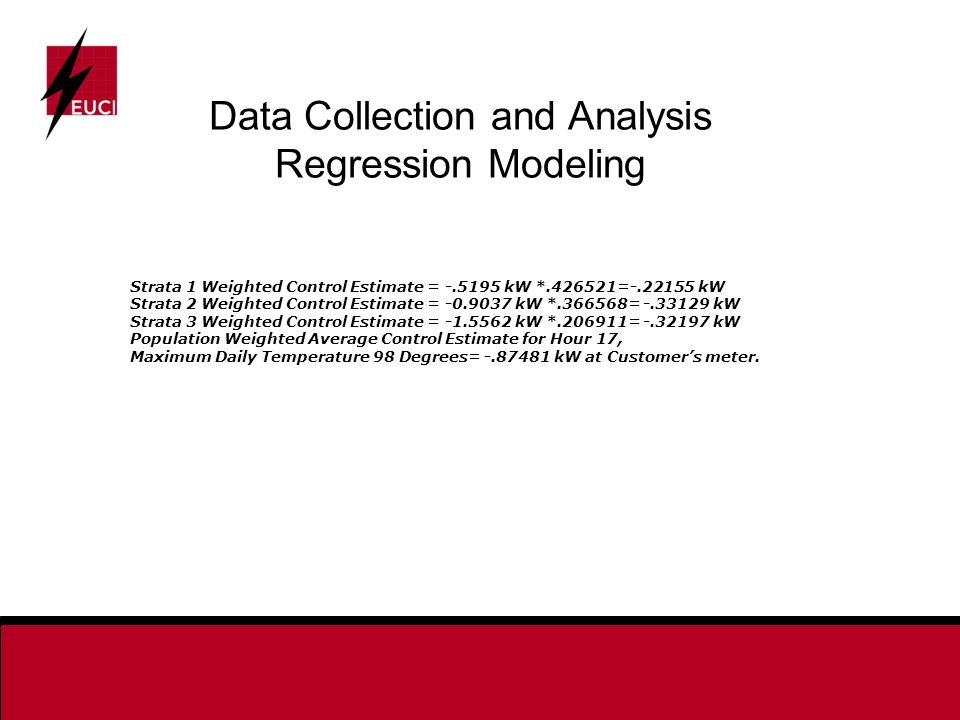 Data Collection and Analysis Regression Modeling Strata 1 Weighted Control Estimate = kW * = kW Strata 2 Weighted Control Estimate = kW * = kW Strata 3 Weighted Control Estimate = kW * = kW Population Weighted Average Control Estimate for Hour 17, Maximum Daily Temperature 98 Degrees= kW at Customers meter.