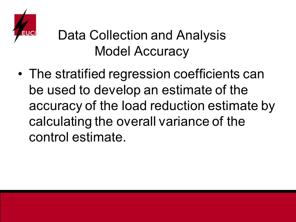 Data Collection and Analysis Model Accuracy The stratified regression coefficients can be used to develop an estimate of the accuracy of the load reduction estimate by calculating the overall variance of the control estimate.