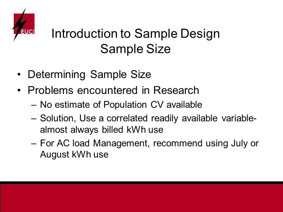 Determining Sample Size Problems encountered in Research –No estimate of Population CV available –Solution, Use a correlated readily available variable- almost always billed kWh use –For AC load Management, recommend using July or August kWh use