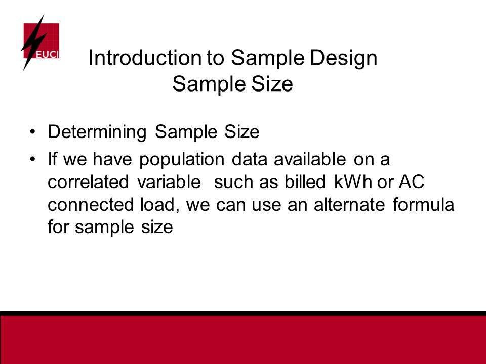 Introduction to Sample Design Sample Size Determining Sample Size If we have population data available on a correlated variable such as billed kWh or AC connected load, we can use an alternate formula for sample size