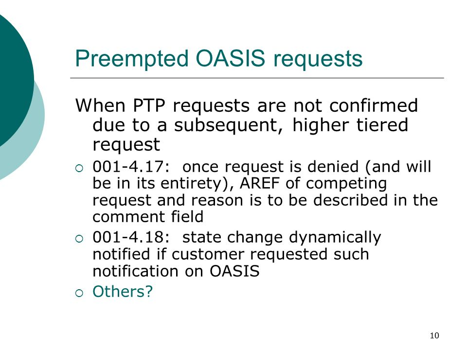 10 Preempted OASIS requests When PTP requests are not confirmed due to a subsequent, higher tiered request : once request is denied (and will be in its entirety), AREF of competing request and reason is to be described in the comment field : state change dynamically notified if customer requested such notification on OASIS Others