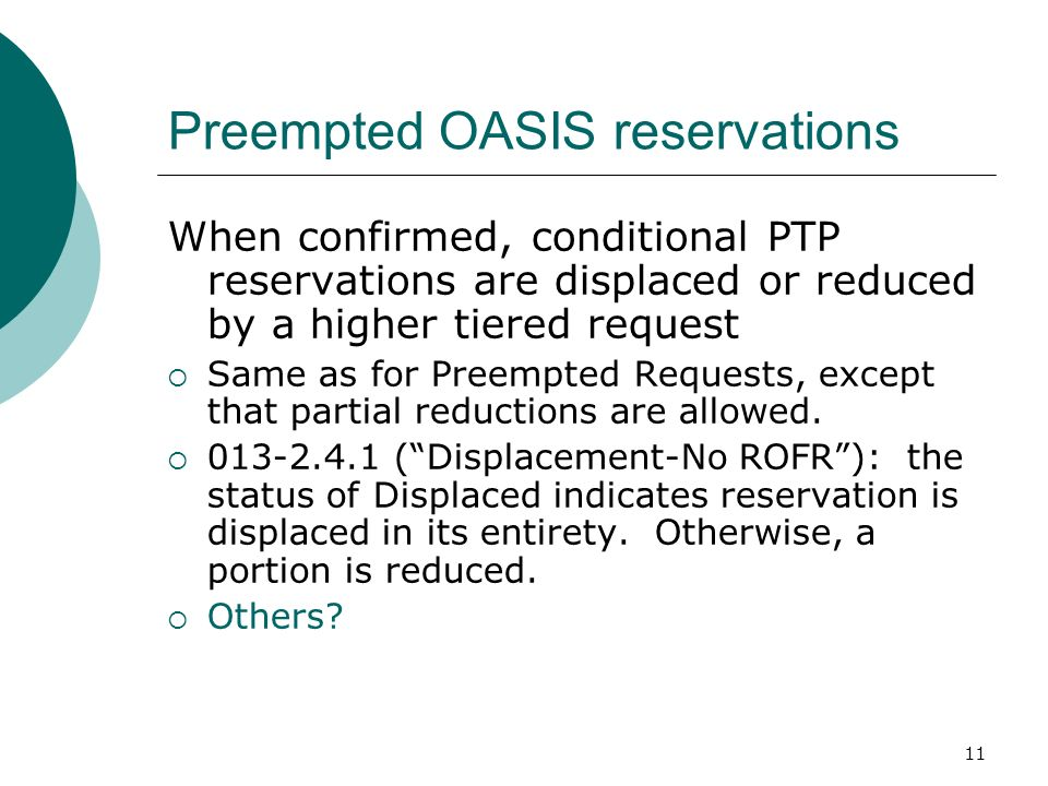 11 Preempted OASIS reservations When confirmed, conditional PTP reservations are displaced or reduced by a higher tiered request Same as for Preempted Requests, except that partial reductions are allowed.