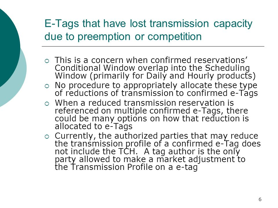 6 E-Tags that have lost transmission capacity due to preemption or competition This is a concern when confirmed reservations Conditional Window overlap into the Scheduling Window (primarily for Daily and Hourly products) No procedure to appropriately allocate these type of reductions of transmission to confirmed e-Tags When a reduced transmission reservation is referenced on multiple confirmed e-Tags, there could be many options on how that reduction is allocated to e-Tags Currently, the authorized parties that may reduce the transmission profile of a confirmed e-Tag does not include the TCH.