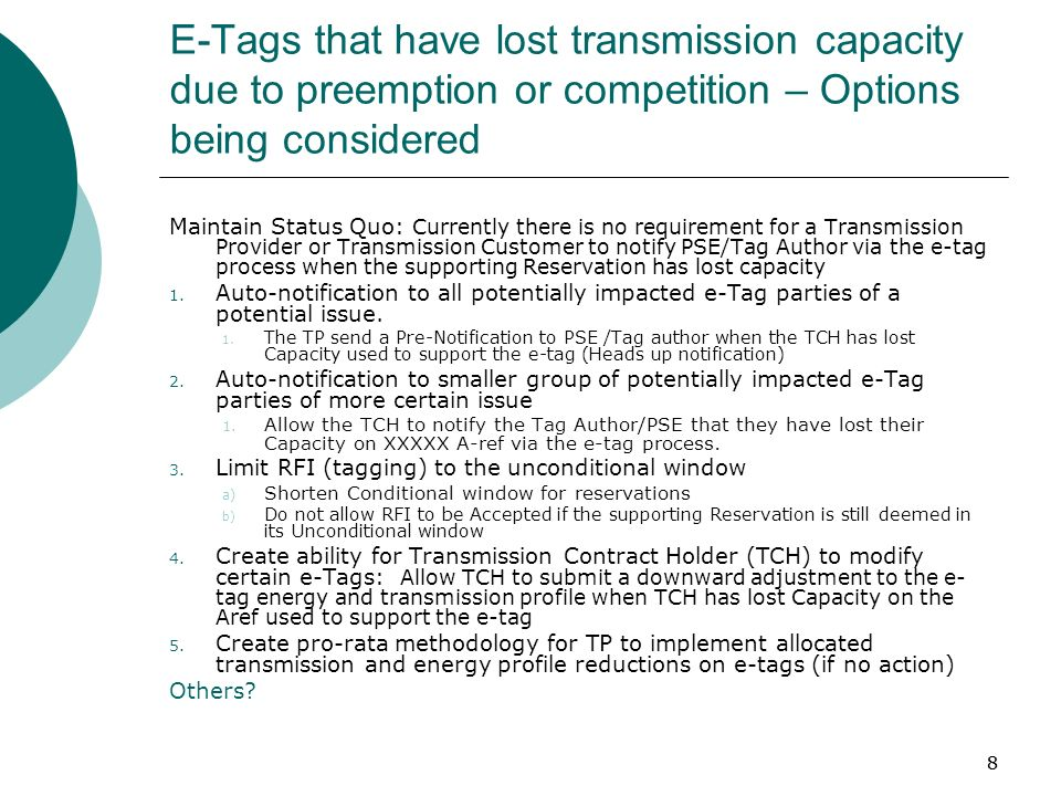 88 E-Tags that have lost transmission capacity due to preemption or competition – Options being considered Maintain Status Quo: Currently there is no requirement for a Transmission Provider or Transmission Customer to notify PSE/Tag Author via the e-tag process when the supporting Reservation has lost capacity 1.